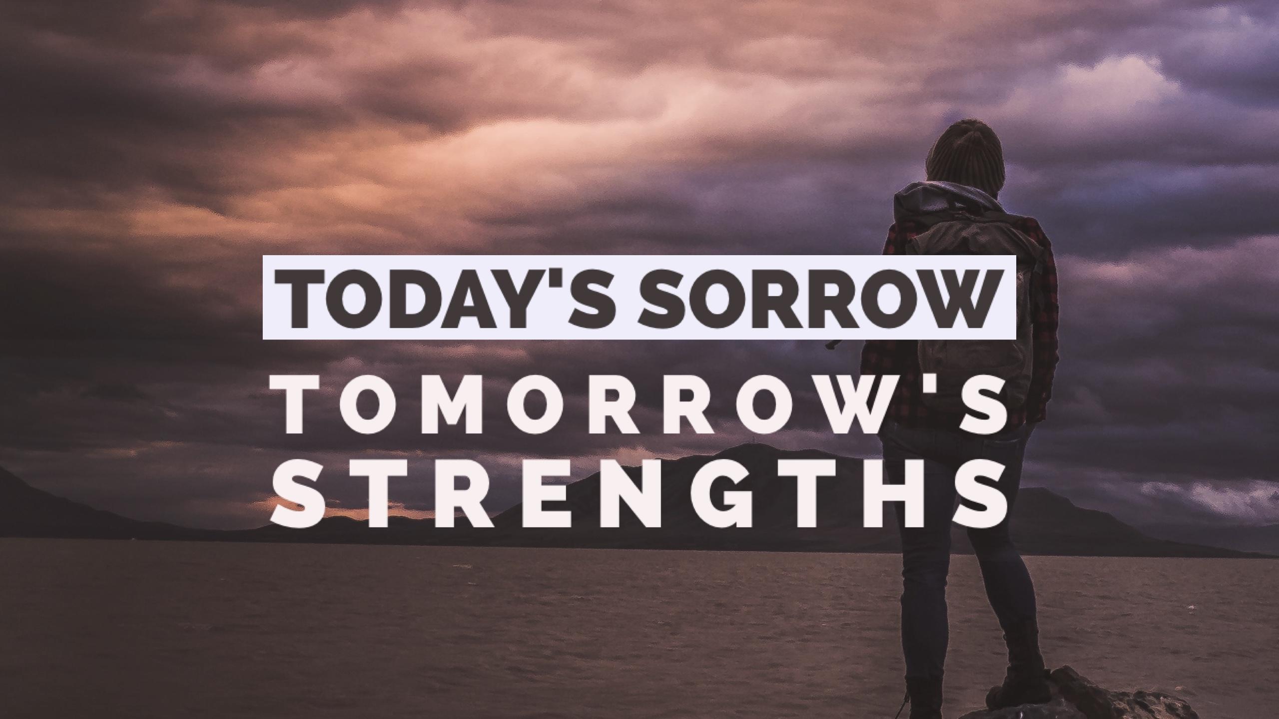 Today's Sorrows, Tomorrow's Strengths